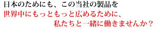 日本のためにも、この当社の製品を世界中にもっともっと広めるために、私たちと一緒に働きませんか?